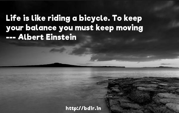 Life is like riding a bicycle. To keep your balance you must keep moving  -   Albert Einstein     Quotes