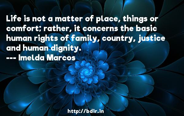 Life is not a matter of place, things or comfort; rather, it concerns the basic human rights of family, country, justice and human dignity.  -   Imelda Marcos     Quotes