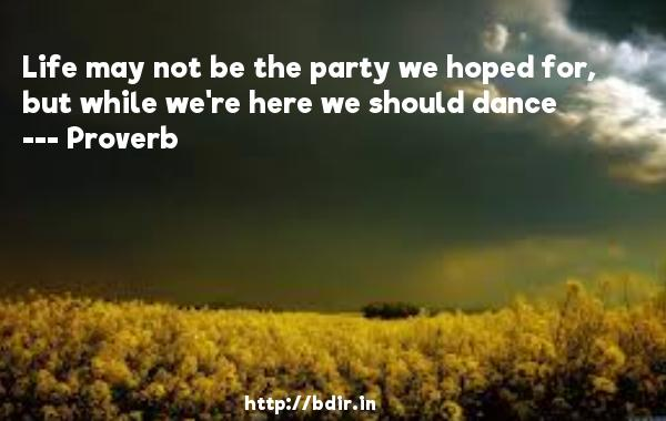 Life may not be the party we hoped for, but while we're here we should dance  -   Proverb      Quotes