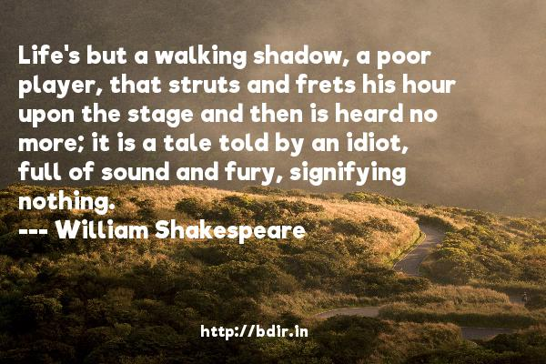 Life's but a walking shadow, a poor player, that struts and frets his hour upon the stage and then is heard no more; it is a tale told by an idiot, full of sound and fury, signifying nothing.  -   William Shakespeare     Quotes