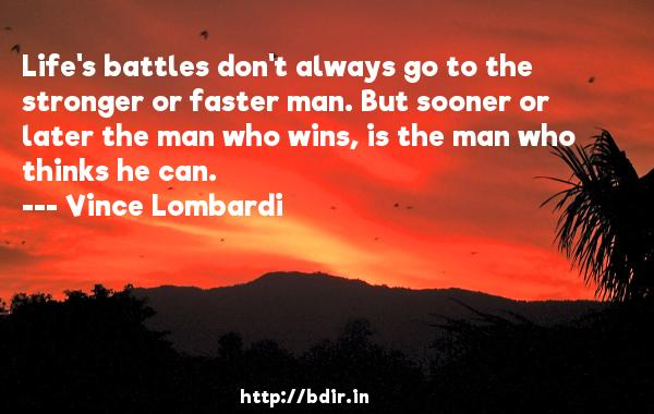 Life's battles don't always go to the stronger or faster man. But sooner or later the man who wins, is the man who thinks he can.  -   Vince Lombardi     Quotes