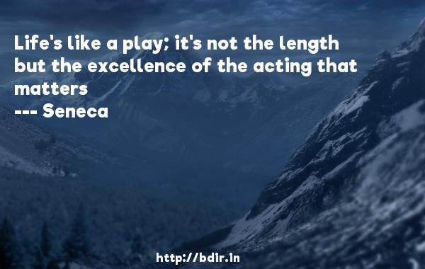 Life's like a play; it's not the length but the excellence of the acting that matters  -   Seneca      Quotes