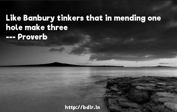 Like Banbury tinkers that in mending one hole make three  -   Proverb      Quotes