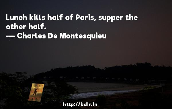Lunch kills half of Paris, supper the other half.  -   Charles De Montesquieu     Quotes