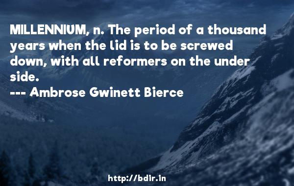 MILLENNIUM, n. The period of a thousand years when the lid is to be screwed down, with all reformers on the under side.  -   Ambrose Gwinett Bierce     Quotes