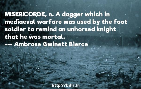 MISERICORDE, n. A dagger which in mediaeval warfare was used by the foot soldier to remind an unhorsed knight that he was mortal.  -   Ambrose Gwinett Bierce     Quotes
