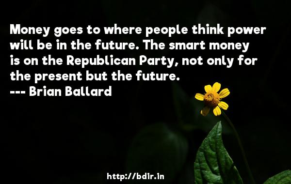 Money goes to where people think power will be in the future. The smart money is on the Republican Party, not only for the present but the future.  -   Brian Ballard     Quotes
