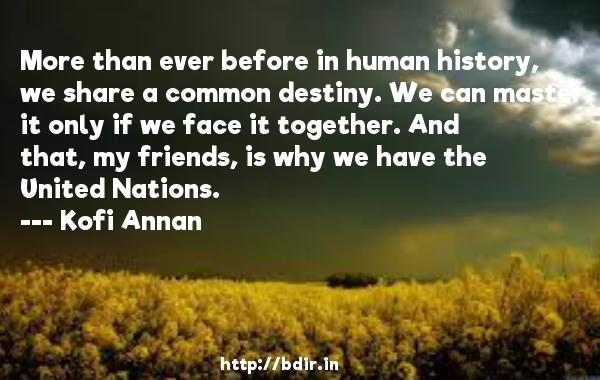 More than ever before in human history, we share a common destiny. We can master it only if we face it together. And that, my friends, is why we have the United Nations.  -   Kofi Annan     Quotes