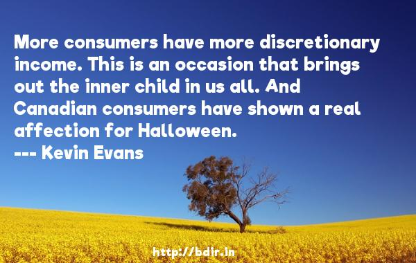 More consumers have more discretionary income. This is an occasion that brings out the inner child in us all. And Canadian consumers have shown a real affection for Halloween.  -   Kevin Evans     Quotes