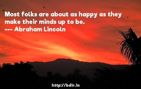 Most folks are about as happy as they make their minds up to be.  -   Abraham Lincoln     Quotes