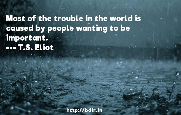 Most of the trouble in the world is caused by people wanting to be important.  -   T.S. Eliot     Quotes