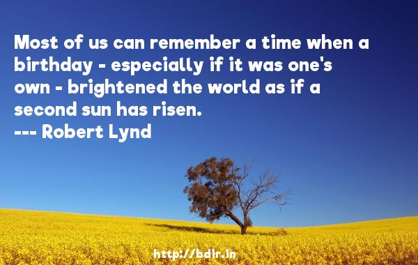 Most of us can remember a time when a birthday - especially if it was one's own - brightened the world as if a second sun has risen.  -   Robert Lynd     Quotes