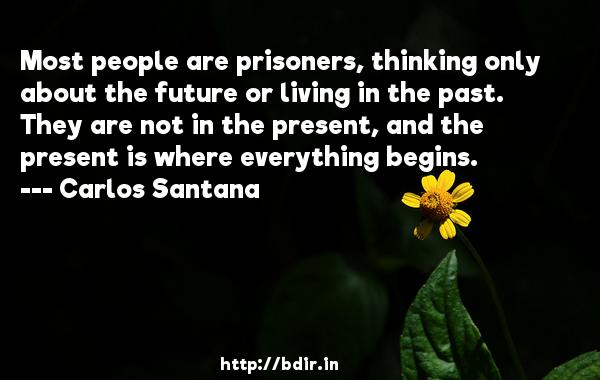 Most people are prisoners, thinking only about the future or living in the past. They are not in the present, and the present is where everything begins.  -   Carlos Santana     Quotes
