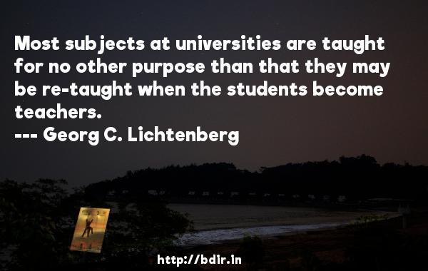 Most subjects at universities are taught for no other purpose than that they may be re-taught when the students become teachers.  -   Georg C. Lichtenberg     Quotes