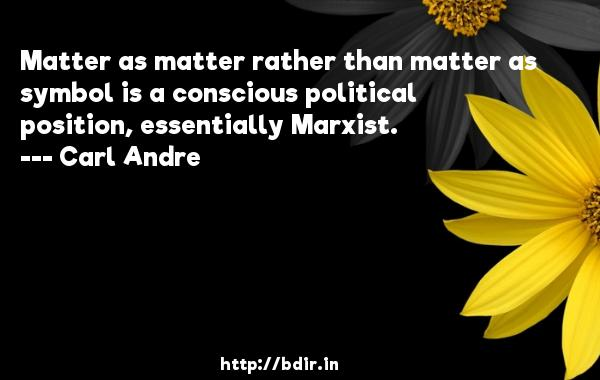 Matter as matter rather than matter as symbol is a conscious political position, essentially Marxist.  -   Carl Andre     Quotes