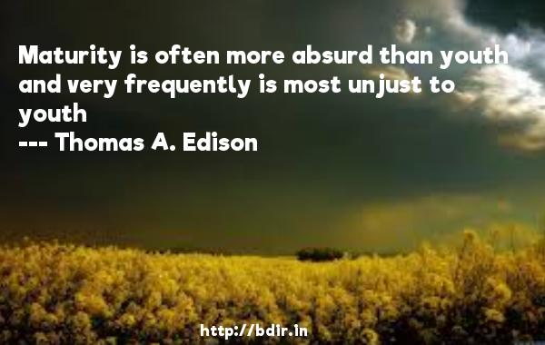 Maturity is often more absurd than youth and very frequently is most unjust to youth  -   Thomas A. Edison     Quotes