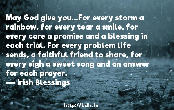 May God give you...For every storm a rainbow, for every tear a smile, for every care a promise and a blessing in each trial. For every problem life sends, a faithful friend to share, for every sigh a sweet song and an answer for each prayer.  -   Irish Blessings     Quotes