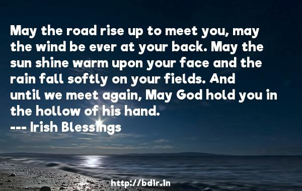 May the road rise up to meet you, may the wind be ever at your back. May the sun shine warm upon your face and the rain fall softly on your fields. And until we meet again, May God hold you in the hollow of his hand.  -   Irish Blessings     Quotes