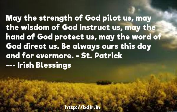 May the strength of God pilot us, may the wisdom of God instruct us, may the hand of God protect us, may the word of God direct us. Be always ours this day and for evermore. - St. Patrick  -   Irish Blessings     Quotes