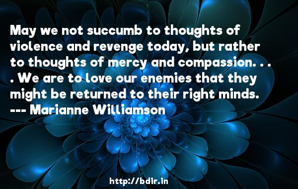 May we not succumb to thoughts of violence and revenge today, but rather to thoughts of mercy and compassion. . . . We are to love our enemies that they might be returned to their right minds.  -   Marianne Williamson     Quotes