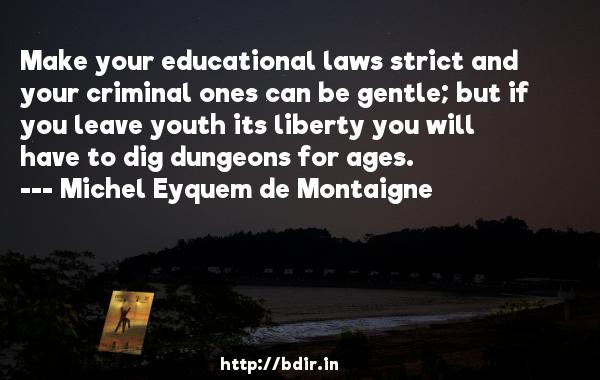 Make your educational laws strict and your criminal ones can be gentle; but if you leave youth its liberty you will have to dig dungeons for ages.  -   Michel Eyquem de Montaigne     Quotes
