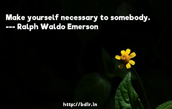 Make yourself necessary to somebody.  -   Ralph Waldo Emerson     Quotes