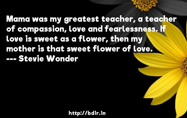 Mama was my greatest teacher, a teacher of compassion, love and fearlessness. If love is sweet as a flower, then my mother is that sweet flower of love.  -   Stevie Wonder     Quotes