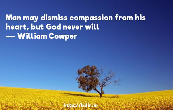 Man may dismiss compassion from his heart, but God never will  -   William Cowper     Quotes
