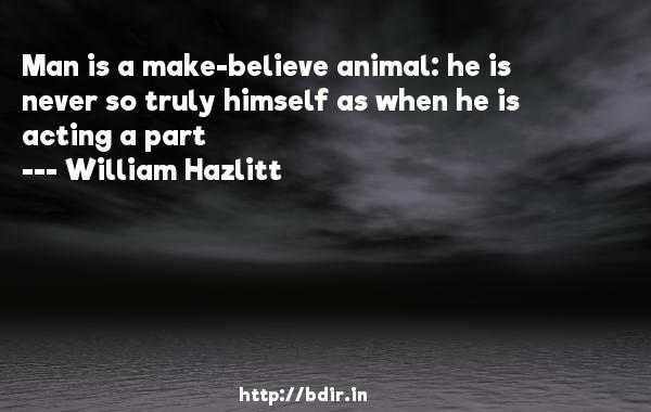 Man is a make-believe animal: he is never so truly himself as when he is acting a part  -   William Hazlitt     Quotes