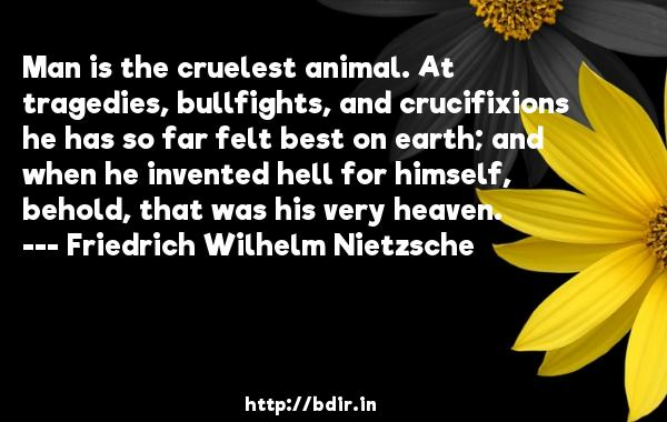 Man is the cruelest animal. At tragedies, bullfights, and crucifixions he has so far felt best on earth; and when he invented hell for himself, behold, that was his very heaven.  -   Friedrich Wilhelm Nietzsche     Quotes