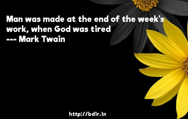 Man was made at the end of the week's work, when God was tired  -   Mark Twain     Quotes
