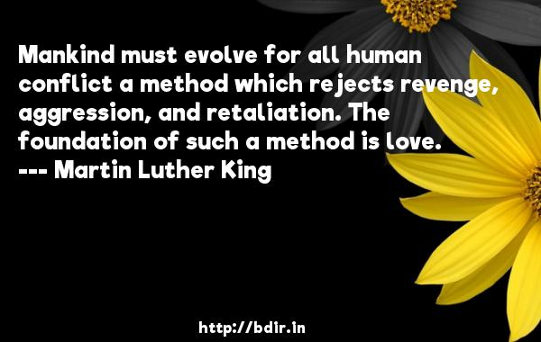 Mankind must evolve for all human conflict a method which rejects revenge, aggression, and retaliation. The foundation of such a method is love.  -   Martin Luther King     Quotes
