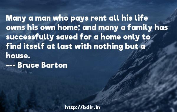 Many a man who pays rent all his life owns his own home; and many a family has successfully saved for a home only to find itself at last with nothing but a house.  -   Bruce Barton     Quotes