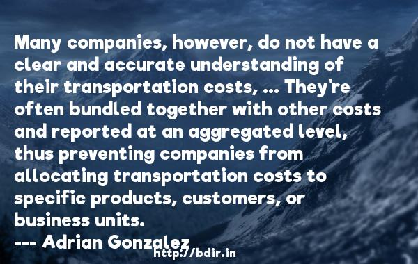 Many companies, however, do not have a clear and accurate understanding of their transportation costs, ... They're often bundled together with other costs and reported at an aggregated level, thus preventing companies from allocating transportation costs to specific products, customers, or business units.  -   Adrian Gonzalez     Quotes