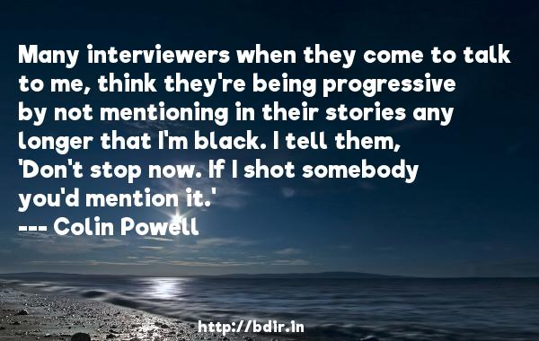 Many interviewers when they come to talk to me, think they're being progressive by not mentioning in their stories any longer that I'm black. I tell them, 'Don't stop now. If I shot somebody you'd mention it.'  -   Colin Powell     Quotes