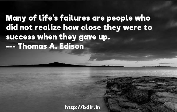Many of life's failures are people who did not realize how close they were to success when they gave up.  -   Thomas A. Edison     Quotes
