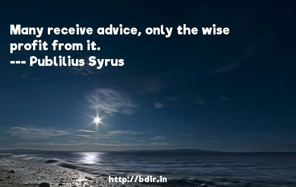 Many receive advice, only the wise profit from it.  -   Publilius Syrus     Quotes