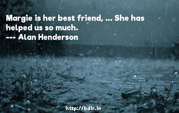 Margie is her best friend, ... She has helped us so much.  -   Alan Henderson     Quotes