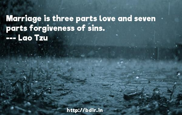 Marriage is three parts love and seven parts forgiveness of sins.  -   Lao Tzu     Quotes