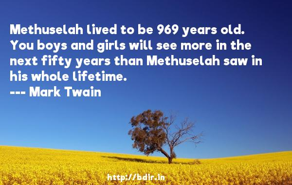 Methuselah lived to be 969 years old. You boys and girls will see more in the next fifty years than Methuselah saw in his whole lifetime.  -   Mark Twain     Quotes