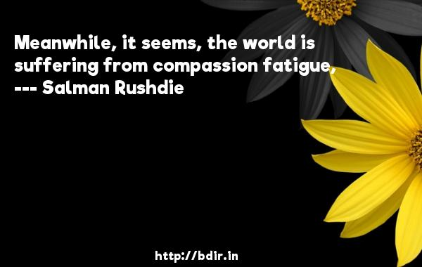 Meanwhile, it seems, the world is suffering from compassion fatigue,  -   Salman Rushdie     Quotes