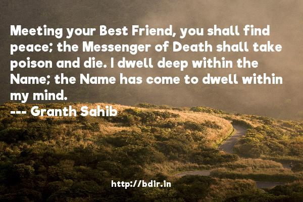 Meeting your Best Friend, you shall find peace; the Messenger of Death shall take poison and die. I dwell deep within the Name; the Name has come to dwell within my mind.  -   Granth Sahib     Quotes