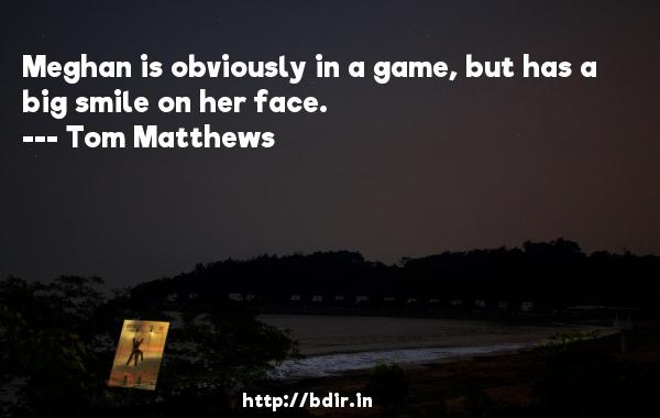 Meghan is obviously in a game, but has a big smile on her face.  -   Tom Matthews     Quotes