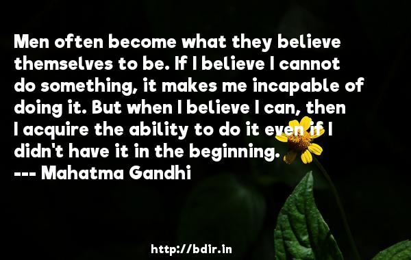 Men often become what they believe themselves to be. If I believe I cannot do something, it makes me incapable of doing it. But when I believe I can, then I acquire the ability to do it even if I didn't have it in the beginning.  -   Mahatma Gandhi     Quotes