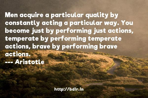 Men acquire a particular quality by constantly acting a particular way. You become just by performing just actions, temperate by performing temperate actions, brave by performing brave actions.  -    Aristotle     Quotes