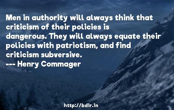 Men in authority will always think that criticism of their policies is dangerous. They will always equate their policies with patriotism, and find criticism subversive.  -   Henry Commager     Quotes