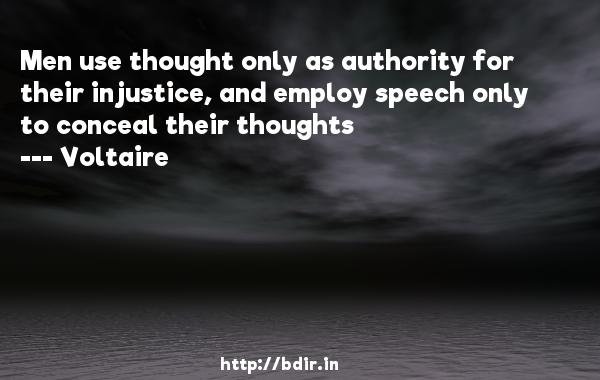 Men use thought only as authority for their injustice, and employ speech only to conceal their thoughts  -    Voltaire     Quotes