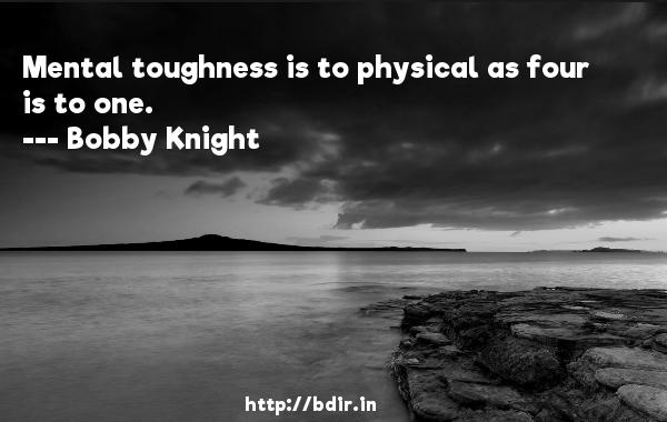 Mental toughness is to physical as four is to one.  -   Bobby Knight     Quotes