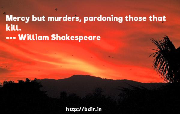 Mercy but murders, pardoning those that kill.  -   William Shakespeare     Quotes