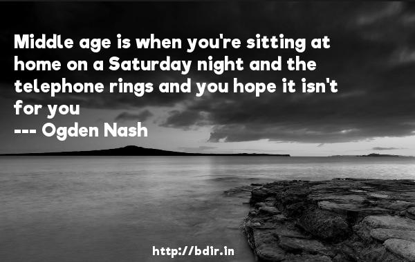 Middle age is when you're sitting at home on a Saturday night and the telephone rings and you hope it isn't for you  -   Ogden Nash     Quotes